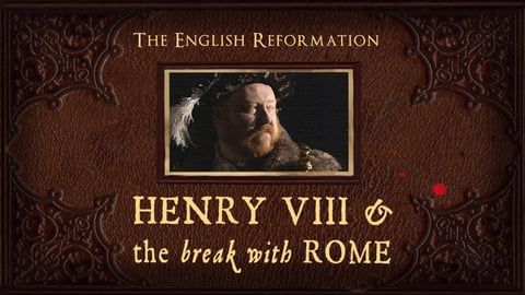 The English Reformation: Henry VIII & The Break With Rome