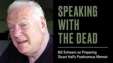 Speaking with the Dead - Bill Schwarz on Preparing Stuart Hall's Posthumous Memoir