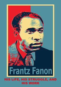 Frantz Fanon, His Life, His Struggle, His Work