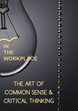 Employee Training The Art of Common Sense & Critical Thinking:Critical Thinking In the Workplace