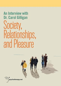 Society, Relationships, and Pleasure - An Interview with Dr. Carol Gilligan
