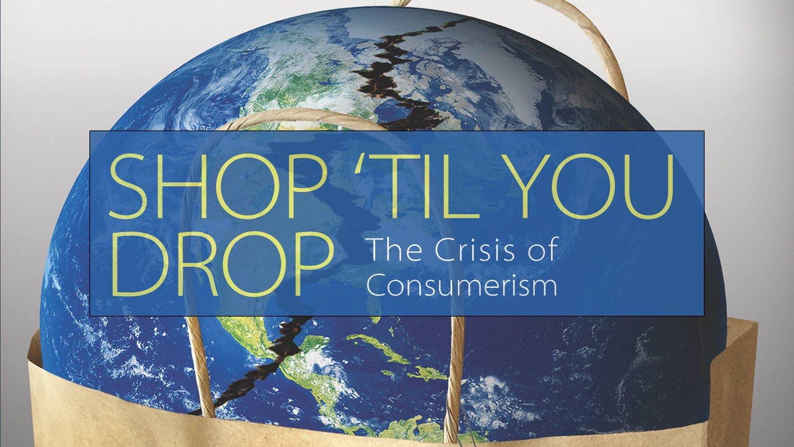 Shop 'Til You Drop - The Crisis of Consumerism