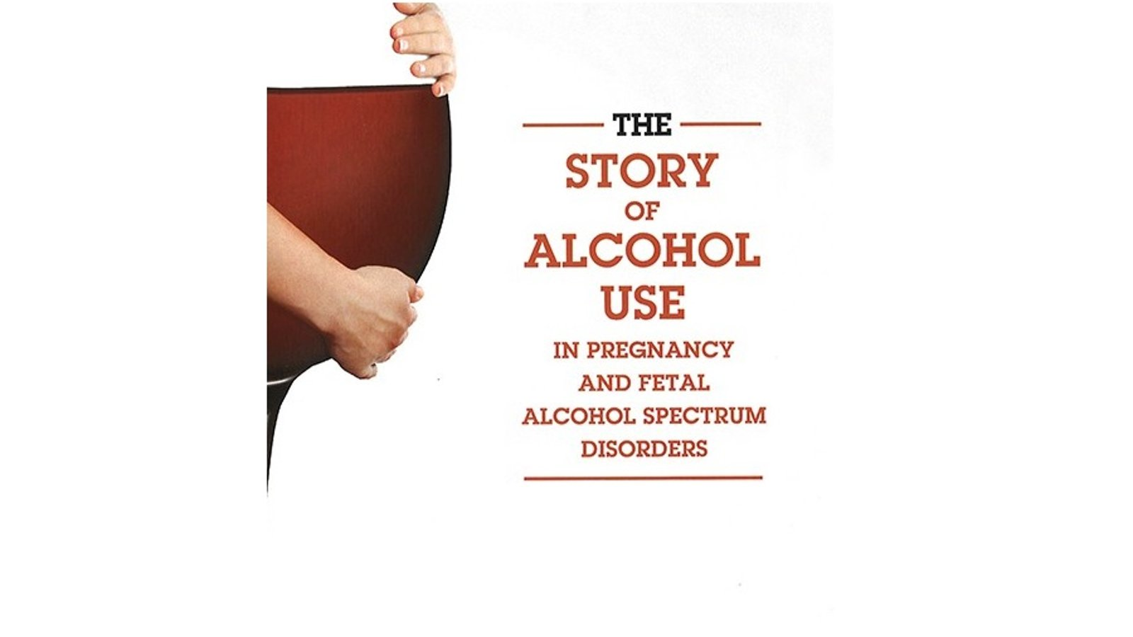 The Story of Alcohol Use In Pregnancy and Fetal Alcohol Spectrum Disorders