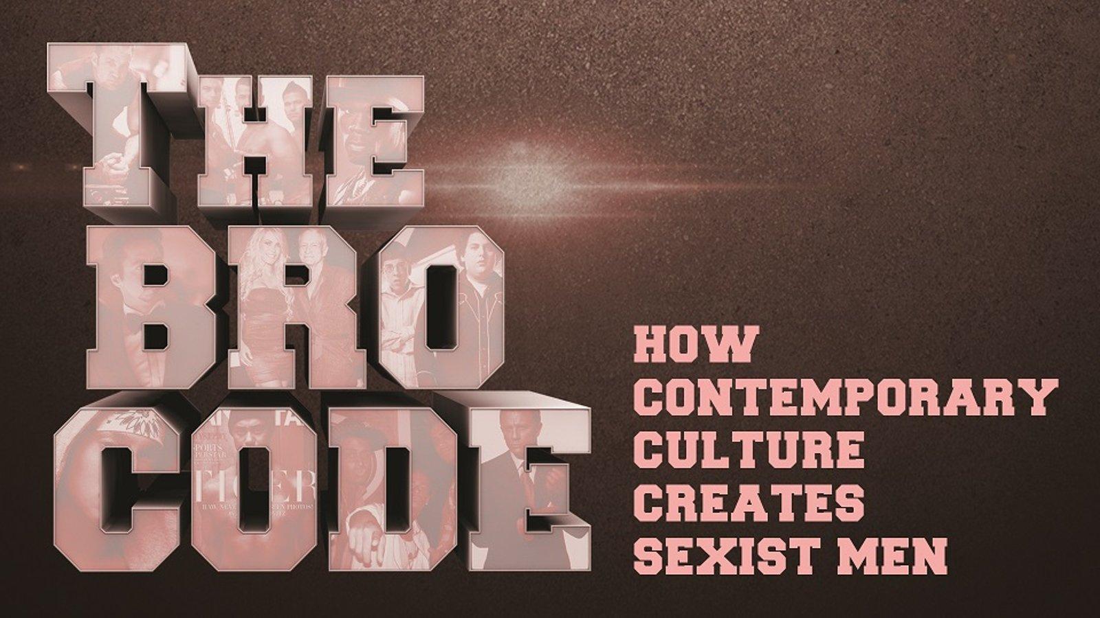 The Bro Code - How Contemporary Culture Creates Sexist Men