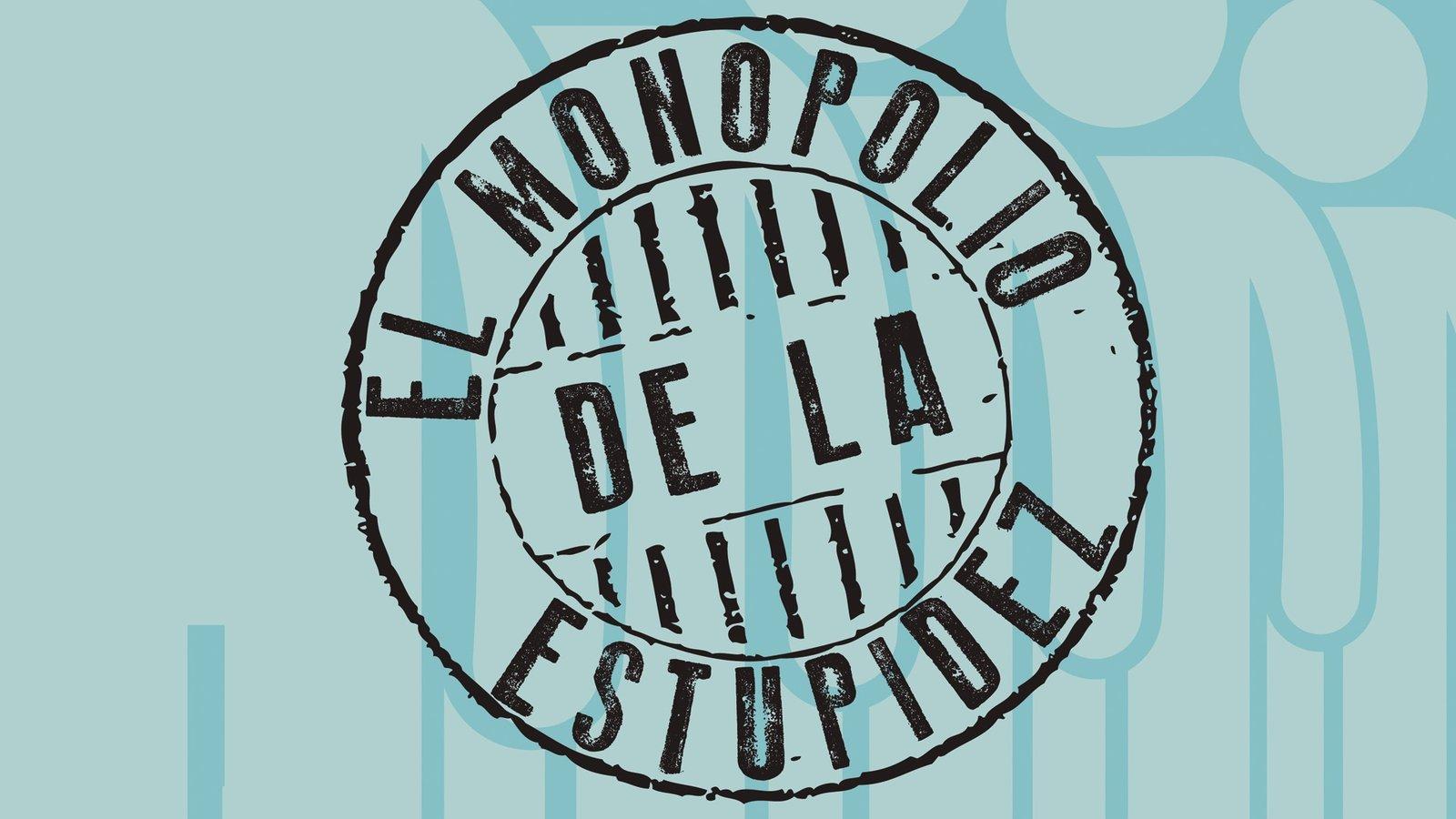 The Monopoly of Stupidity - El Monopolio De La Estupidez